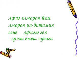 Әлфиә әлморон йыя Әлморон ул-витамин Әсәһе Әлфиәгә гел Әҙерләй емеш һутын.