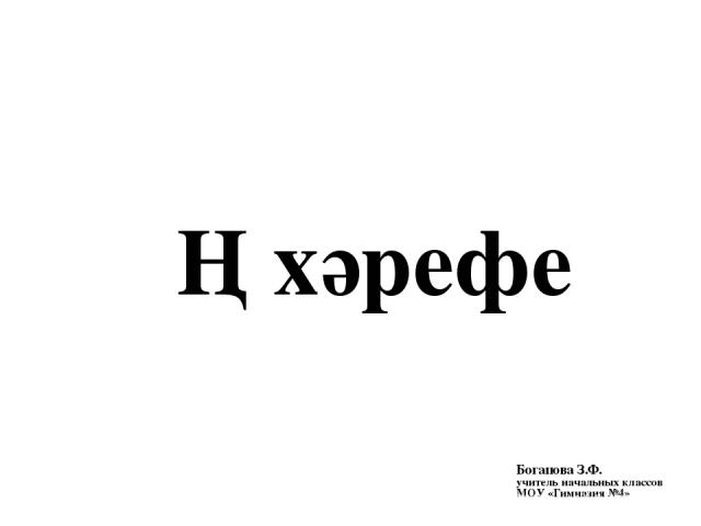 Ң хәрефе Богапова З.Ф. учитель начальных классов МОУ «Гимназия №4»