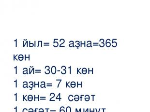 1 йыл= 52 аҙна=365 көн 1 ай= 30-31 көн 1 аҙна= 7 көн 1 көн= 24 сәғәт 1 сәғәт= 60