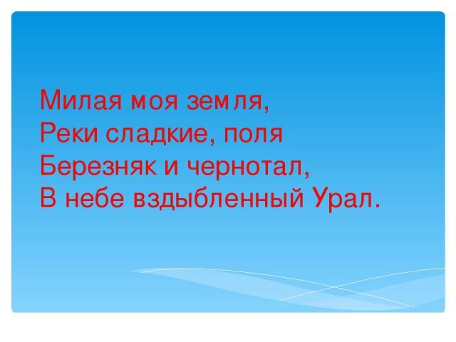 Милая моя земля, Реки сладкие, поля Березняк и чернотал, В небе вздыбленный Урал.