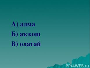 А) алма Б) аҡҡош В) олатай