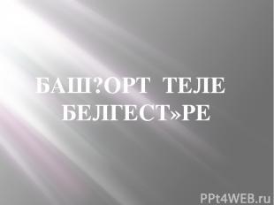 БАШ?ОРТ ТЕЛЕ БЕЛГЕСТ»РЕ