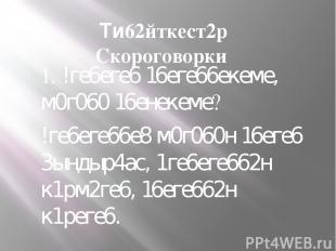 Ти62йткест2р Скороговорки 1. !ге6еге6 16еге66екеме, м0г060 16енекеме? !ге6еге66е