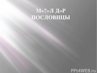 М»?»Л Д»Р ПОСЛОВИЦЫ