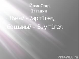 Йома7тар Загадки !6е а7 - 7ар т1гел, !6е шыйы7 – 3ыу т1гел.