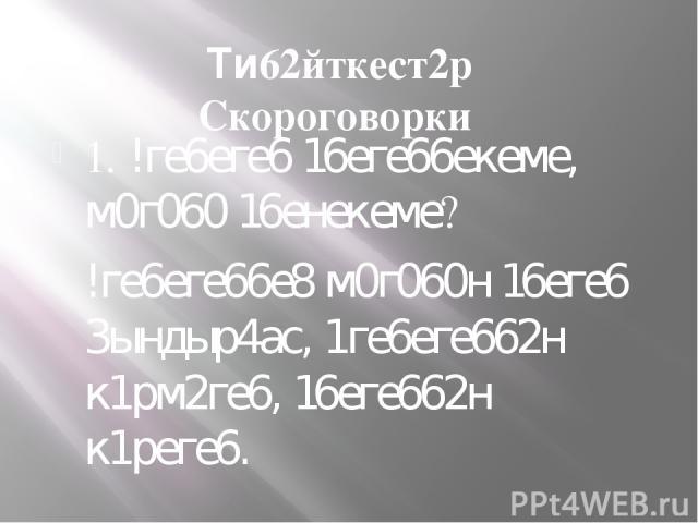 Ти62йткест2р Скороговорки 1. !ге6еге6 16еге66екеме, м0г060 16енекеме? !ге6еге66е8 м0г060н 16еге6 3ындыр4ас, 1ге6еге662н к1рм2ге6, 16еге662н к1реге6.