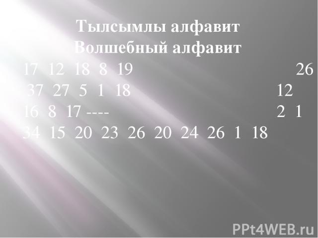 Тылсымлы алфавит Волшебный алфавит 17 12 18 8 19 26 37 27 5 1 18 12 16 8 17 ---- 2 1 34 15 20 23 26 20 24 26 1 18