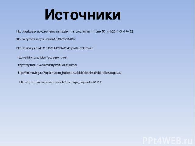 Источники http://barbusak.ucoz.ru/news/animashki_na_prozrachnom_fone_50_sht/2011-08-15-472 http://whynotra.moy.su/news/2009-05-31-837 http://clubs.ya.ru/4611686018427442546/posts.xml?tb=20 http://trikky.ru/activity/?acpage=13444 http://my.mail.ru/co…