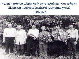 Һулдан икенсе Шәрипов Йәмғетдин(ҡарт олатайым), Шәрипов Фәдик(олатайым) гармунда