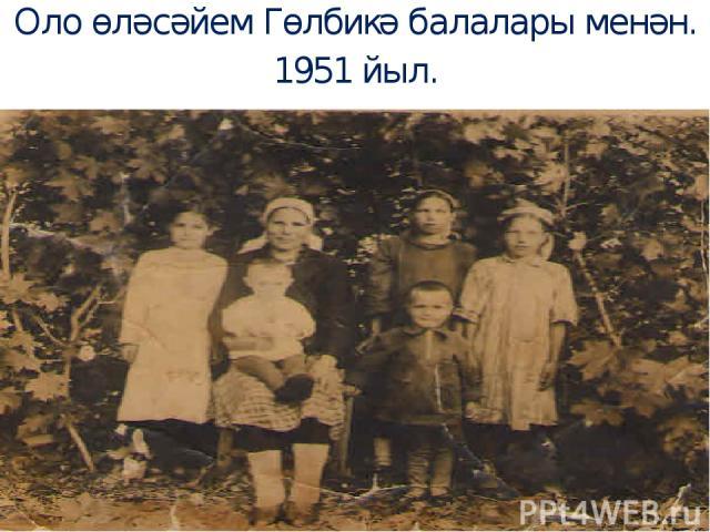 Оло өләсәйем Гөлбикә балалары менән. 1951 йыл.