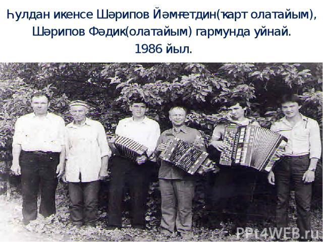 Һулдан икенсе Шәрипов Йәмғетдин(ҡарт олатайым), Шәрипов Фәдик(олатайым) гармунда уйнай. 1986 йыл.