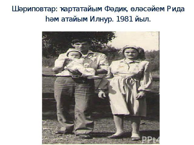 Шәриповтар: ҡартатайым Фәдик, өләсәйем Рида һәм атайым Илнур. 1981 йыл.