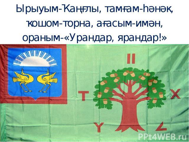 Ырыуым-Ҡаңғлы, тамғам-һәнәк, ҡошом-торна, ағасым-имән, ораным-«Урандар, ярандар!»