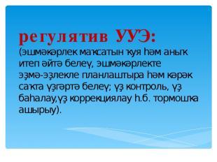 регулятив УУЭ: (эшмәкәрлек маҡсатын ҡуя һәм аныҡ итеп әйтә белеү,эшмәкәрлекте