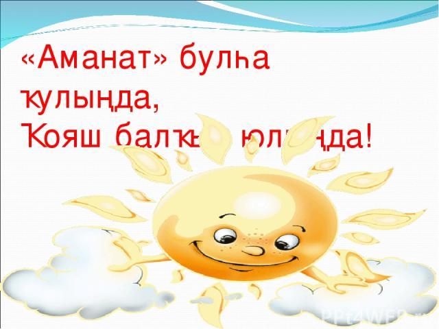 «Аманат» булһа ҡулыңда, Ҡояш балҡыр юлыңда!