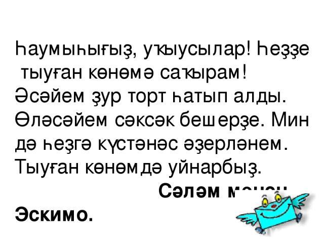 Һаумыһығыҙ, уҡыусылар! Һеҙҙе тыуған көнөмә саҡырам! Әсәйем ҙур торт һатып алды. Өләсәйем сәксәк бешерҙе. Мин дә һеҙгә күстәнәс әҙерләнем. Тыуған көнөмдә уйнарбыҙ. Сәләм менән Эскимо.