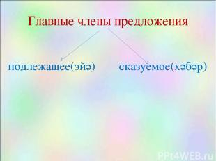 Главные члены предложения подлежащее(эйә) сказуемое(хәбәр)