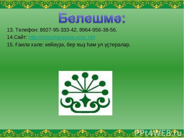 13. Телефон: 8927-95-333-42, 8964-956-38-56. 14.Сайт: http://misssharipova.ucoz.net 15. Ғаилә хәле: кейәүҙә, бер ҡыҙ һәм ул үҫтерәләр.