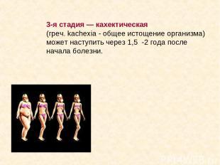 3-я стадия — кахектическая (греч. kachexia - общее истощение организма) может на