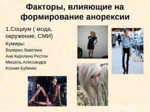 Факторы, влияющие на формирование анорексии Социум ( мода, окружение, СМИ) Кумир