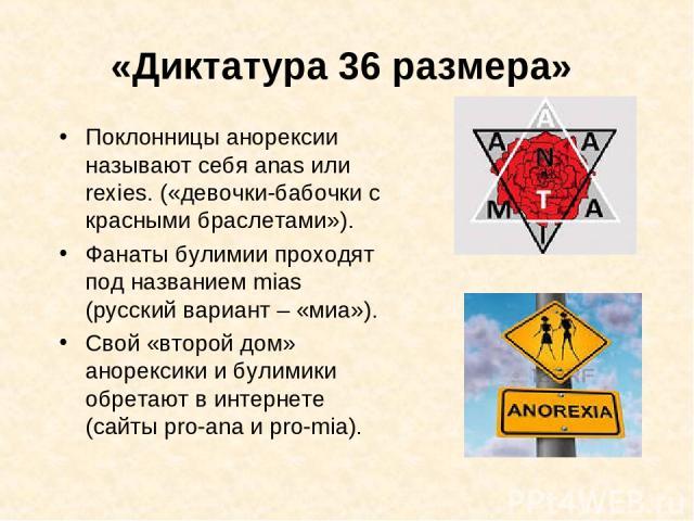 «Диктатура 36 размера» Поклонницы анорексии называют себя anas или rexies. («девочки-бабочки с красными браслетами»). Фанаты булимии проходят под названием mias (русский вариант – «миа»). Свой «второй дом» анорексики и булимики обретают в интернете …
