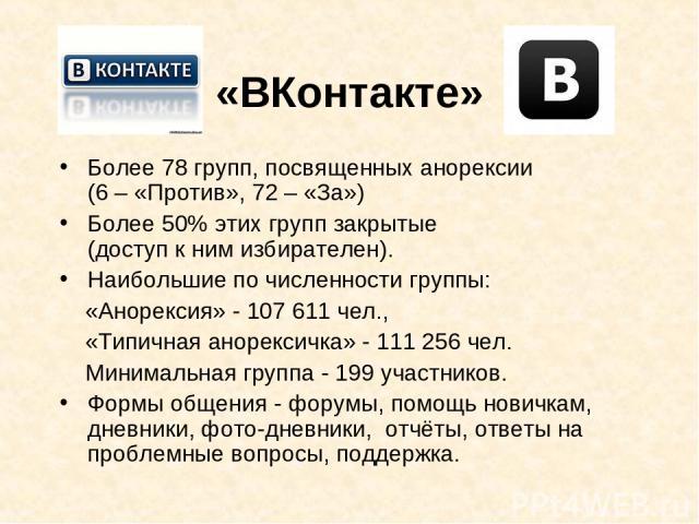 «ВКонтакте» Более 78 групп, посвященных анорексии (6 – «Против», 72 – «За») Более 50% этих групп закрытые (доступ к ним избирателен). Наибольшие по численности группы: «Анорексия» - 107 611 чел., «Типичная анорексичка» - 111 256 чел. Минимальная гру…