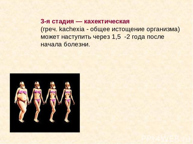 3-я стадия — кахектическая (греч. kachexia - общее истощение организма) может наступить через 1,5 -2 года после начала болезни.