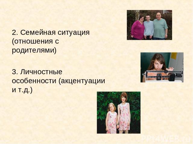 2. Семейная ситуация (отношения с родителями) 3. Личностные особенности (акцентуации и т.д.)
