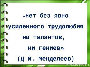 «Нет без явно усиленного трудолюбия ни талантов, ни гениев» (Д.И. Менделеев)