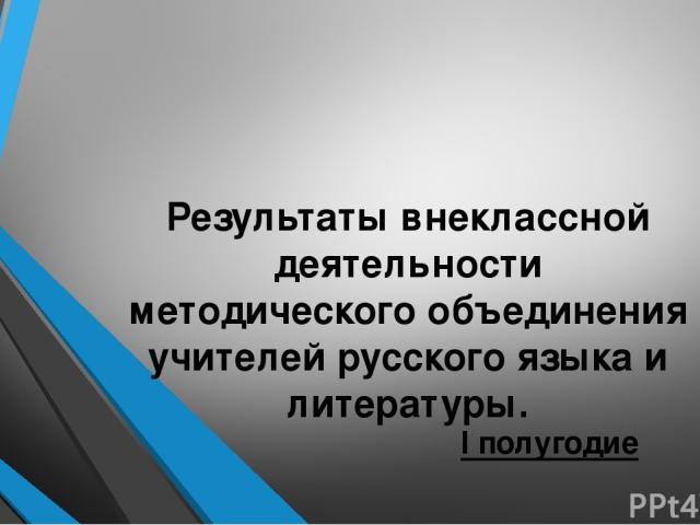 Результаты внеклассной деятельности методического объединения учителей русского языка и литературы. I полугодие