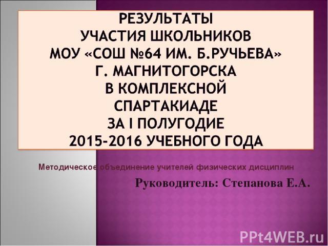 Методическое объединение учителей физических дисциплин Руководитель: Степанова Е.А.