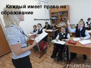 Каждый имеет право на образование (Конституция РФ, Ст. 43 )