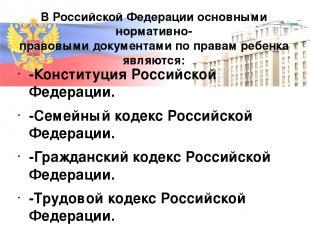 В Российской Федерации основными нормативно- правовыми документами по правам реб