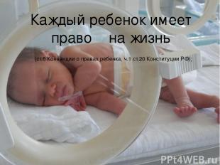 Каждый ребенок имеет право на жизнь (ст.6 Конвенции о правах ребенка, ч.1 ст.20