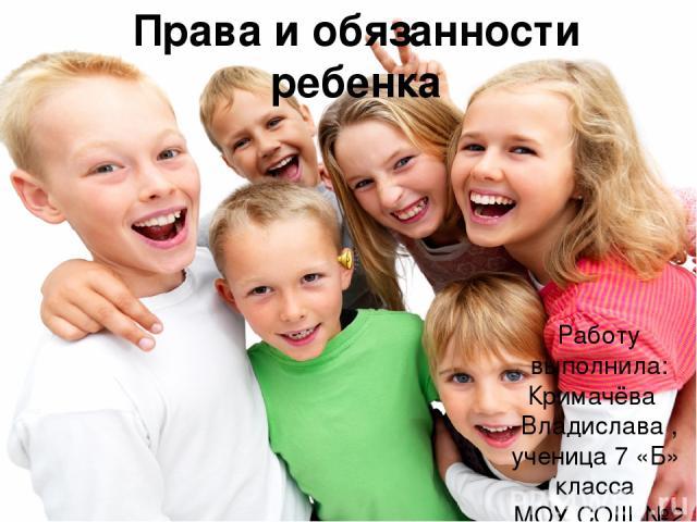 Права и обязанности ребенка Работу выполнила: Кримачёва Владислава , ученица 7 «Б» класса МОУ СОШ №2 г. Буденновск