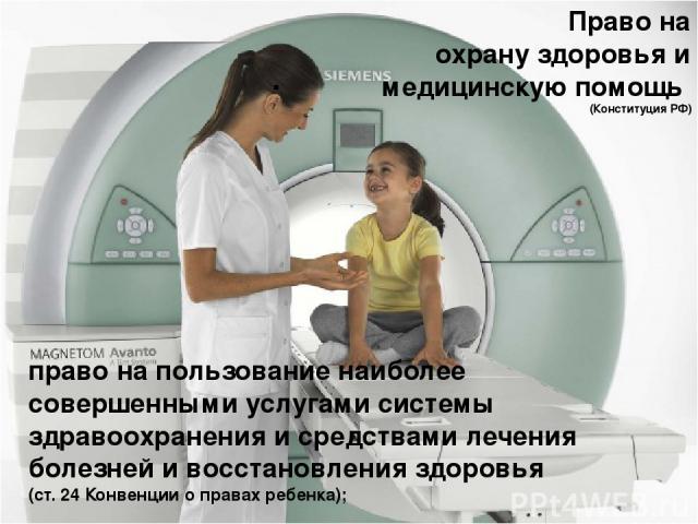. право на пользование наиболее совершенными услугами системы здравоохранения и средствами лечения болезней и восстановления здоровья (ст. 24 Конвенции о правах ребенка);  Право на охрану здоровья и медицинскую помощь (Конституция РФ)