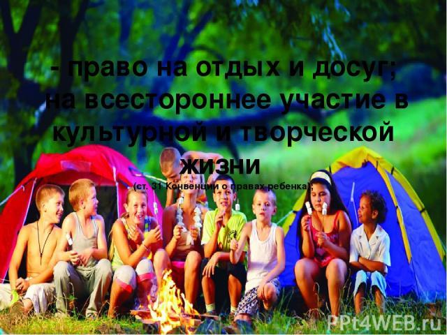 - право на отдых и досуг; на всестороннее участие в культурной и творческой жизни (ст. 31 Конвенции о правах ребенка);