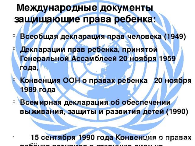 Международные документы защищающие права ребенка: Всеобщая декларация прав человека (1949) Декларацииправ ребенка, принятой Генеральной Ассамблеей 20 ноября 1959 года, Конвенция ООН о правах ребенка 20 ноября 1989 года Всемирная декларация об обесп…