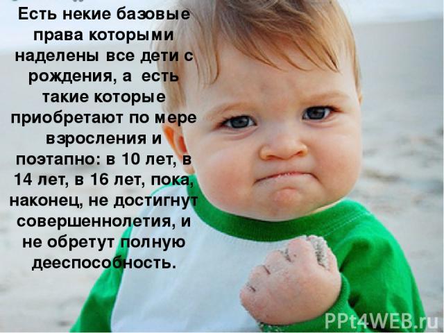 Есть некие базовые права которыми наделены все дети с рождения, а есть такие которые приобретают по мере взросления и поэтапно: в 10 лет, в 14 лет, в 16 лет, пока, наконец, не достигнут совершеннолетия, и не обретут полную дееспособность.