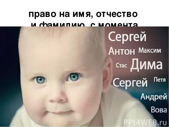 право на имя, отчество и фамилию с момента регистрации  (ст.7 Конвенции оправах ребенка, ст.58 Конституции РФ);