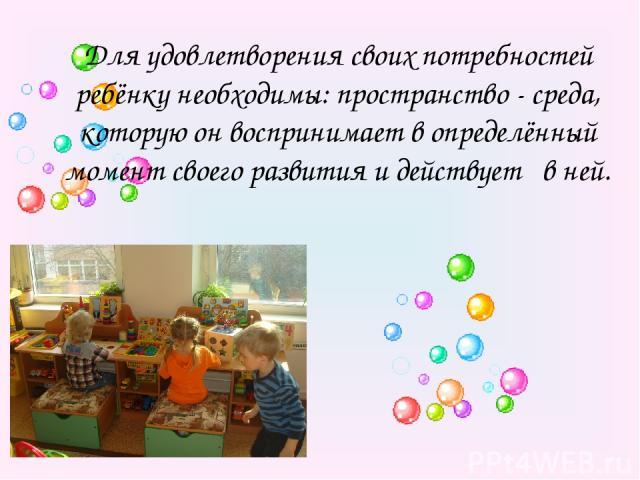 Для удовлетворения своих потребностей ребёнку необходимы: пространство - среда, которую он воспринимает в определённый момент своего развития и действует в ней.