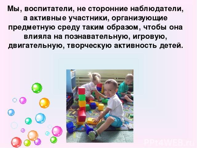 Мы, воспитатели, не сторонние наблюдатели, а активные участники, организующие предметную среду таким образом, чтобы она влияла на познавательную, игровую, двигательную, творческую активность детей.