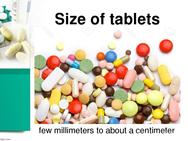 Size of tablets few millimeters to about a centimeter