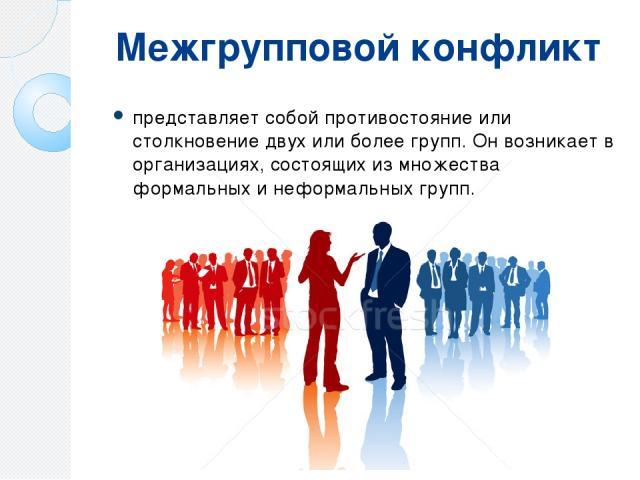 Межгрупповой конфликт представляет собой противостояние или столкновение двух или более групп. Он возникает в организациях, состоящих из множества формальных и неформальных групп.