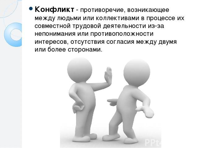 Конфликт - противоречие, возникающее между людьми или коллективами в процессе их совместной трудовой деятельности из-за непонимания или противоположности интересов, отсутствия согласия между двумя или более сторонами.