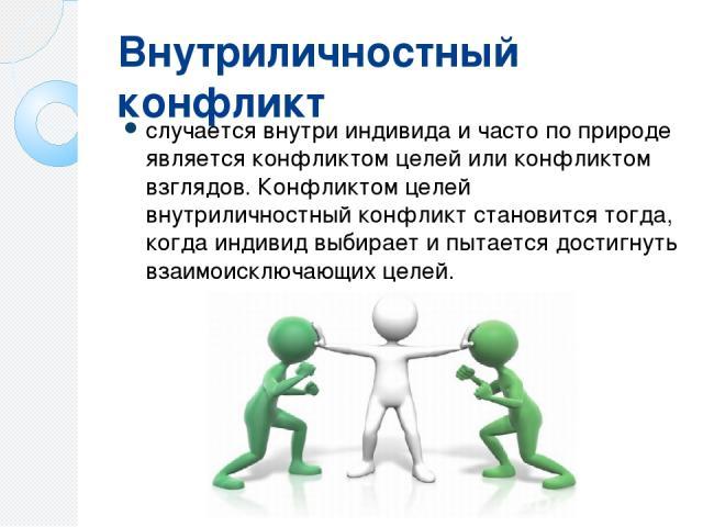 Внутриличностный конфликт случается внутри индивида и часто по природе является конфликтом целей или конфликтом взглядов. Конфликтом целей внутриличностный конфликт становится тогда, когда индивид выбирает и пытается достигнуть взаимоисключающих целей.