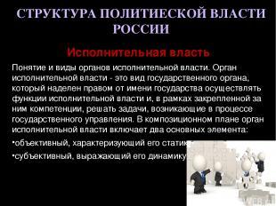 СТРУКТУРА ПОЛИТИЕСКОЙ ВЛАСТИ РОССИИ Исполнительная власть Понятие и виды органов