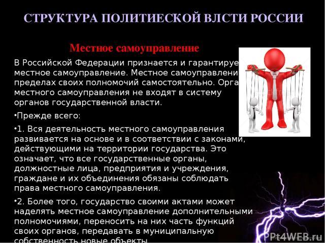 СТРУКТУРА ПОЛИТИЕСКОЙ ВЛСТИ РОССИИ Местное самоуправление В Российской Федерации признается и гарантируется местное самоуправление. Местное самоуправление в пределах своих полномочий самостоятельно. Органы местного самоуправления не входят в систему…