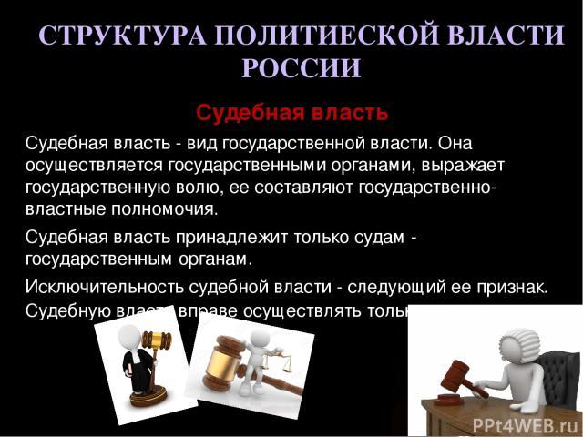 СТРУКТУРА ПОЛИТИЕСКОЙ ВЛАСТИ РОССИИ Судебная власть Судебная власть - вид государственной власти. Она осуществляется государственными органами, выражает государственную волю, ее составляют государственно-властные полномочия. Судебная власть принадле…