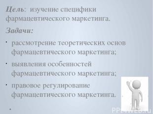 Цель: изучение специфики фармацевтического маркетинга. Задачи: рассмотрение теор